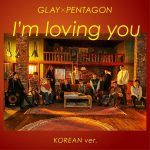 I'm loving you (Korean Ver.) (feat. Pentagon) / GLAY
