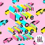 Love so sweet : Reborn / ARASHI