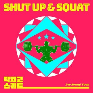 SHUT UP & SQUAT / Lee Seung Yoon